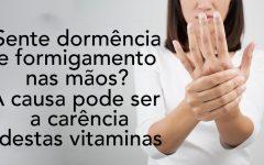 Se você sente dormência e formigamento nas mãos, a causa pode ser a deficiência destas vitaminas